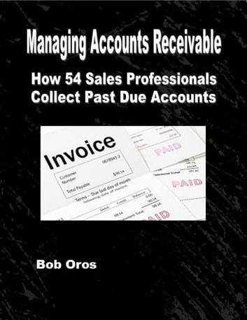 Managing Accounts Receivable: How 54 Sales Professionals Collect Past Due Accounts ebook by Bob Oros