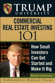 Trump University Commercial Real Estate 101 - How Small Investors Can Get Started and Make It Big ebook by David Lindahl,Trump University,Donald J. Trump