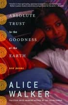 Absolute Trust in the Goodness of the Earth - New Poems ebook by Alice Walker