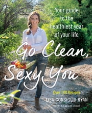 Go Clean, Sexy You - A Seasonal Guide to Detoxing and Staying Healthy ebook by Lisa Consiglio Ryan