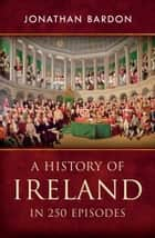 A History of Ireland in 250 Episodes – Everything You've Ever Wanted to Know About Irish History: Fascinating Snippets of Irish History from the Ice Age to the Peace Process ebook by Jonathan Bardon