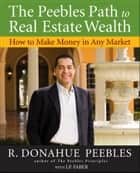 The Peebles Path to Real Estate Wealth - How to Make Money in Any Market ebook by R. Donahue Peebles