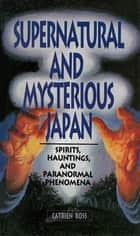 Supernatural and Mysterious Japan - Spirits, Hauntings and Paranormal Phenomena ebook by Catrien Ross