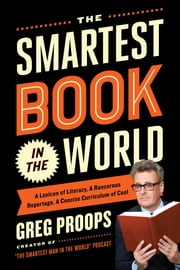 The Smartest Book in the World - A Lexicon of Literacy, A Rancorous Reportage, A Concise Curriculum of Cool ebook by Greg Proops