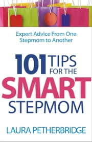 101 Tips for the Smart Stepmom - Expert Advice From One Stepmom to Another ebook by Laura Petherbridge