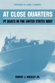 At Close Quarters - PT Boats in the United States Navy ebook by Robert J. Bulkley