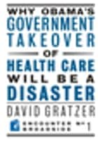 Why Obama's Government Takeover of Health Care Will Be a Disaster ebook by David Gratzer