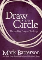 Draw the Circle - The 40 Day Prayer Challenge ebook by Mark Batterson
