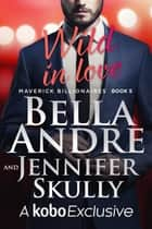 Wild In Love: The Maverick Billionaires, Book 5 電子書籍 by Bella Andre, Jennifer Skully