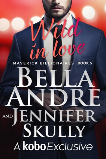 Wild In Love: The Maverick Billionaires, Book 5 ebook by Bella Andre,Jennifer Skully