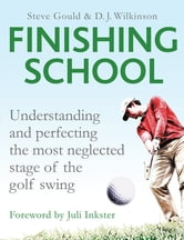 Finishing School - Understanding and Perfecting the Most Neglected Stage of The Golf Swing ebook by Steve Gould,D. J. Wilkinson