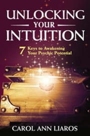 Unlocking Your Intuition - 7 Keys to Awakening Your Psychic Potential ebook by Carol Ann Liaros