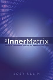 The Inner Matrix - A Guide to Transforming Your Life and Awakening Your Spirit ebook by Joey Klein