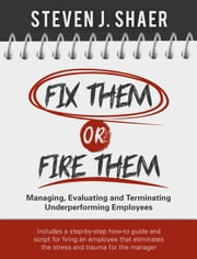 Fix Them or Fire Them: Managing, Evaluating and Terminating Underperforming Employees ebook by Steven Shaer