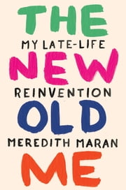 The New Old Me - My Late-Life Reinvention ebook by Meredith Maran