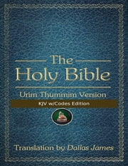 The Holy Bible: Urim Thummim Version: KJV w/Codes Edition ebook by Dallas James