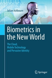 Biometrics in the New World - The Cloud, Mobile Technology and Pervasive Identity ebook by Julian Ashbourn