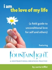 I am the love of my life - A field guide to unconditional love for self and others ebook by Carrie Triffet