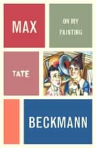 Max Beckmann: On My Painting ebook by Max Beckmann