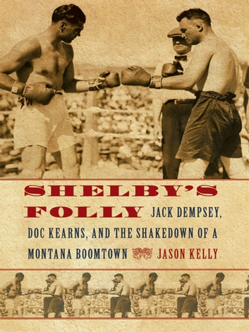 Shelby's Folly - Jack Dempsey, Doc Kearns, and the Shakedown of a Montana Boomtown ebook by Jason Kelly