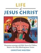 Life of Jesus Christ - Masterpiece Paintings with Bible Stories for Children Based on the Holy Bible:King James Version ebook by Christine Shelton
