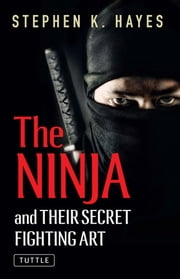 The Ninja and Their Secret Fighting Art ebook by Stephen K. Hayes