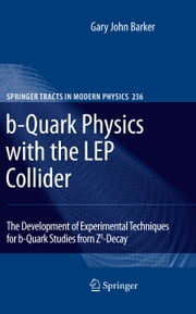 b-Quark Physics with the LEP Collider - The Development of Experimental Techniques for b-Quark Studies from Z^0-Decay ebook by Gary John Barker