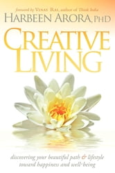 Creative Living: Discovering Your Beautiful Path & Lifestyle Toward Happiness & Well-Being - Discovering Your Beautiful Path & Lifestyle Toward Happiness & Well-Being ebook by Harbeen Arora