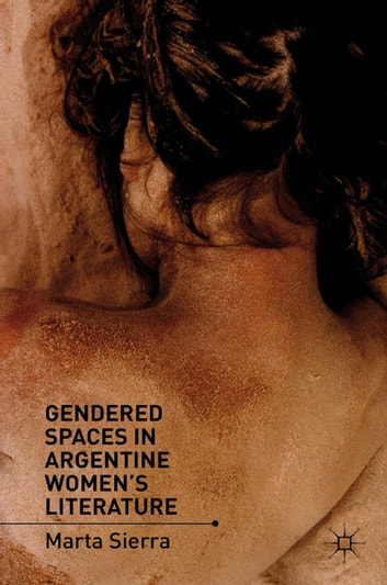 Gendered Spaces in Argentine Women's Literature ebook by M. Sierra