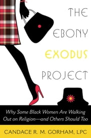The Ebony Exodus Project - Why Some Black Women Are Walking Out on Religionand Others Should Too ebook by Candace R. M. Gorham, LPC