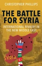 The Battle for Syria - International Rivalry in the New Middle East ebook by Christopher Phillips