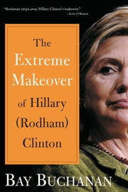 Extreme Makeover of Hillary (Rodham) Clinton ebook by Bay Buchanan