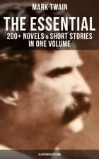 The Essential Mark Twain: 200+ Novels & Short Stories in One Volume (Illustrated Edition) - Including Letters, Biographies, Autobiography, Travel Books, Essays & Speeches ebook by Mark Twain, True W. Williams, Peter Newell,...