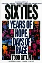 The Sixties - Years of Hope, Days of Rage ebook by Todd Gitlin