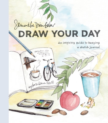 Draw Your Day - An Inspiring Guide to Keeping a Sketch Journal ebook by Samantha Dion Baker