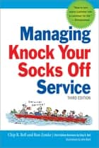 Managing Knock Your Socks Off Service ebook by Chip R. Bell,Ron Zemke,John Bush