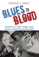 Blues to Blood - Doing It the Hard Way: Music, Addiction & Recovery ebook by Donald J. Darcy