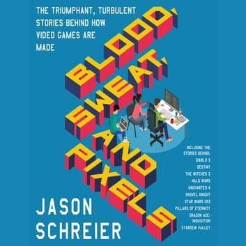 Blood, Sweat, and Pixels - The Triumphant, Turbulent Stories Behind How Video Games Are Made audiobook by Jason Schreier