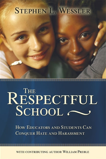 The Respectful School - How Educators and Students Can Conquer Hate and Harassment ebook by Stephen Wessler,William Preble