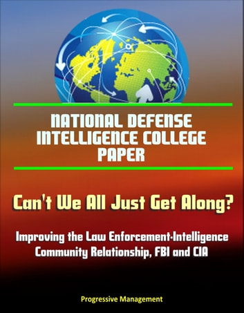 National Defense Intelligence College Paper: Can't We All Just Get Along? Improving the Law Enforcement-Intelligence Community Relationship, FBI and CIA ebook by Progressive Management