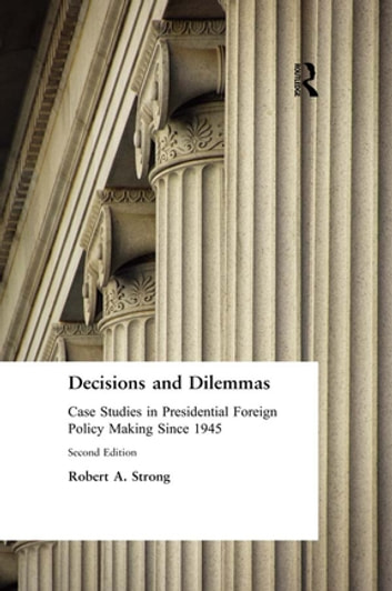 Decisions and Dilemmas: Case Studies in Presidential Foreign Policy Making Since 1945 - Case Studies in Presidential Foreign Policy Making Since 1945 ebook by Robert A. Strong