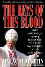 Keys of This Blood - Pope John Paul II Versus Russia and the West for Control of the New World Order ebook by Malachi Martin