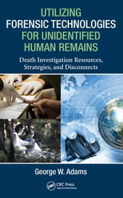 Utilizing Forensic Technologies for Unidentified Human Remains: Death Investigation Resources, Strategies, and Disconnects ebook by Adams, George W.