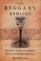 The Beggar's Benison - Sex Clubs of Enlightenment Scotland ebook by David Stevenson