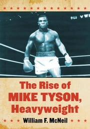 The Rise of Mike Tyson, Heavyweight ebook by William F. McNeil