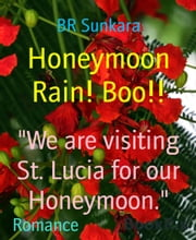 Honeymoon Rain! Boo!! - We are visiting St. Lucia for our Honeymoon. ebook by BR Sunkara