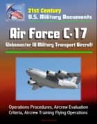 21st Century U.S. Military Documents: Air Force C-17 Globemaster III Military Transport Aircraft - Operations Procedures, Aircrew Evaluation Criteria, Aircrew Training Flying Operations ebook by Progressive Management