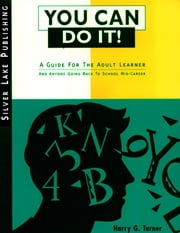 You Can Do It: A Guide for the Adult Learner and Anyone Going Back to School Mid-Career ebook by Turner, Harry