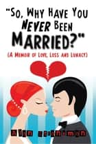 """So, Why Have You Never Been Married?"": A Memoir of Love, Loss and Lunacy ebook by Alan Stransman"