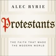 Protestants - The Faith That Made the Modern World audiobook by Alec Ryrie